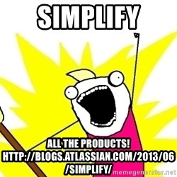 X ALL THE THINGS - simplify all the products! http://blogs.atlassian.com/2013/06/simplify/