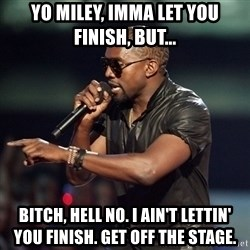 Kanye - Yo Miley, Imma let you finish, but... Bitch, hell no. I ain't lettin' you finish. Get off the stage.