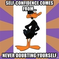Daffy Duck - Self-confidence comes from... never doubting yourself