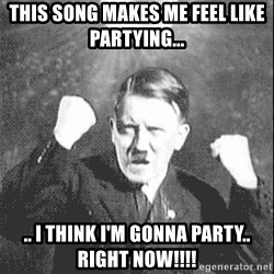 Disco Hitler - This song makes me feel like partying... .. I think I'm gonna party.. RIGHT NOW!!!!