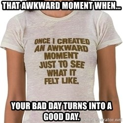 That Awkward Moment When - That awkward moment when... Your bad day turns into a good day.