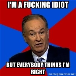 Bill O'Reilly Proves God - I'm a fucking idiot but everybody thinks I'm right