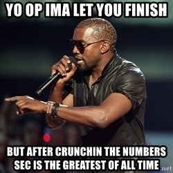 Kanye - Yo OP ima let you finish But after crunchin the numbers SEC is the greatest of all time