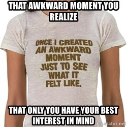 That Awkward Moment When - That awkward moment you realize   That only you have your best interest in mind