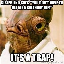 "Admiral Ackbar - Girlfriend says, ""You don't have to get me a birthday gift"" It's a trap!"