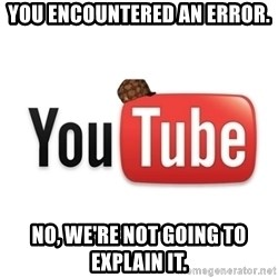 Scumbag Youtube - You encountered an error. No, we're not going to explain it.
