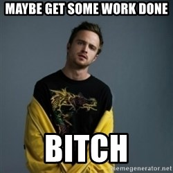 Jesse Pinkman - maybe get some work done bitch