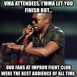 Kanye - VMA attendees, I'mma let you finish but... our fans at Improv Fight Club were the best audience of all time.