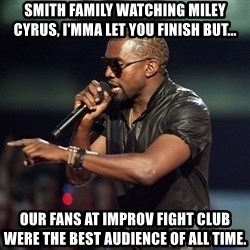 Kanye - Smith Family watching Miley Cyrus, I'mma let you finish but... Our fans at improv fight club were the best audience of all time.