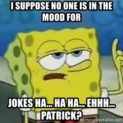 Tough Spongebob - I suppose no one is in the mood for Jokes ha... Ha ha... Ehhh... Patrick?