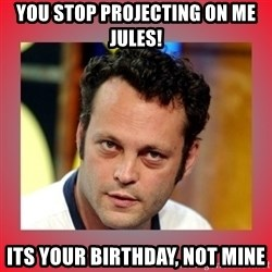 vince vaughn - you stop projecting on me jules! its your birthday, not mine