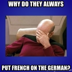 Picard facepalm  - Why do they always Put french on the german?