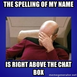 Picard facepalm  - The spelling of my name Is right above the chat box
