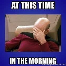 Picard facepalm  - At this time In the morning