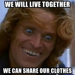 Willem Dafoe - WE WILL LIVE TOGETHER WE CAN SHARE OUR CLOTHES