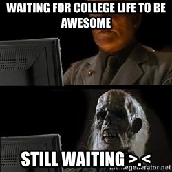 Waiting For - waiting for college life to be awesome still waiting >.<