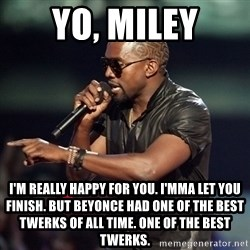 Kanye - Yo, Miley I'm really happy for you. I'mma let you finish. But Beyonce had one of the best Twerks of all time. One of the best twerks.