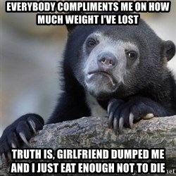 Confession Bear - Everybody compliments me on how much weight i've lost Truth is, girlfriend dumped me and i just eat enough not to die