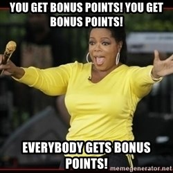 Overly-Excited Oprah!!!  - You get bonus points! You get bonus points! Everybody gets bonus points!