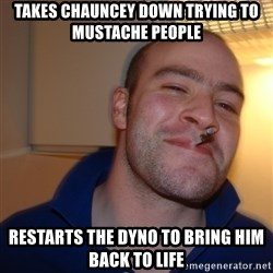 Good Guy Greg - takes chauncey down trying to mustache people restarts the dyno to bring him back to life