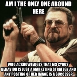 Walter Sobchak with gun - Am I the only one around here Who acknowledges that ms cyrus' behavior is just a marketing strategy and any posting of her image is a success?