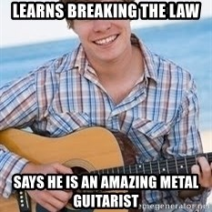 Guitar douchebag - Learns breaking the law Says he is an amazing metal guitarist