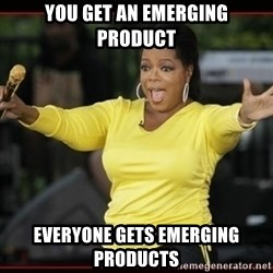 Overly-Excited Oprah!!!  - You get an emerging product everyone gets emerging products