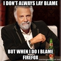 The Most Interesting Man In The World - I don't always lay blame but when I do I blame firefox