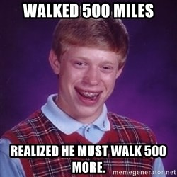 Bad Luck Brian - walked 500 miles realized he must walk 500 more.