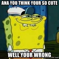 Spongebob Squarepants  - Ana you think your so cute Well your wrong