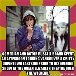 ZOE GREAVES DOWNTOWN EASTSIDE VANCOUVER -  Comedian and actor Russell Brand spent an afternoon touring Vancouver's gritty Downtown Eastside prior to his evening show at the Queen Elizabeth Theatre over the weekend.