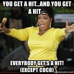 Overly-Excited Oprah!!!  - you get a hit...and you get a hit ... everybody get's a hit! (except coco)