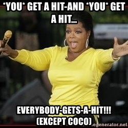 Overly-Excited Oprah!!!  - *you* get a hit-and *you* get a hit... everybody-gets-a-hit!!!  (except coco)