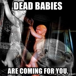 dead babies - dead babies ARE COMING FOR YOU.