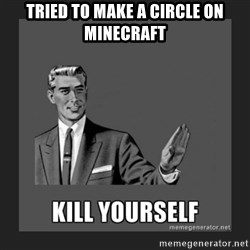 kill yourself guy - tried to make a circle on minecraft