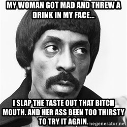 Sir Ike Turner  - My woman got mad and threw a drink in my face... I slap the taste out that bitch mouth. And her ass been too thirsty to try it again.
