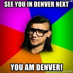 Advice Skrillex - See you in Denver next you am Denver!