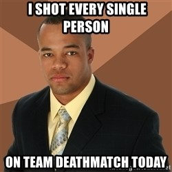 Successful Black Man -  I shot every single person on team deathmatch today
