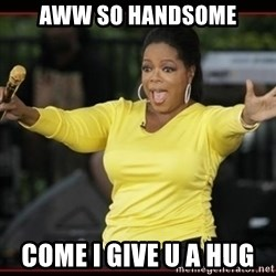 Overly-Excited Oprah!!!  - Aww so handsome Come I give u a hug