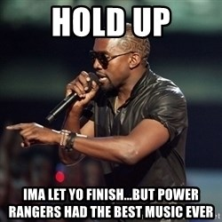 Kanye - Hold up Ima let yo finish...But Power Rangers had the best music ever