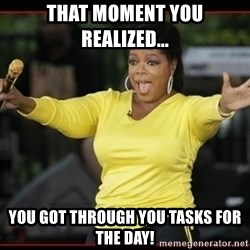 Overly-Excited Oprah!!!  - That moment you realized... you got through you tasks for the day!