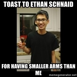 skinny kid - TOAST TO ETHAN SCHNAID  FOR HAVING SMALLER ARMS THAN ME