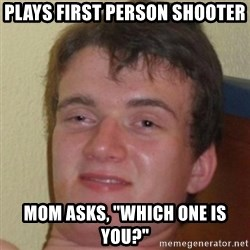 "10guy - plays first person shooter mom asks, ""which one is you?"""