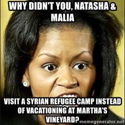 Michelle Obama - why didn't you, natasha & malia visit a syrian refugee camp instead of vacationing at martha's vineyard?