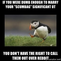 "Shufflin' Puffin - If you were dumb enough to marry your ""scumbag"" significant ot You don't have the right to call them out over reddit"
