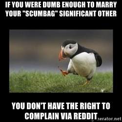 "Shufflin' Puffin - If you were dumb enough to marry your ""scumbag"" significant other You don't have the right to complain via reddit"