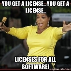 Overly-Excited Oprah!!!  - You get a license.. You get a license.. Licenses for ALL SOFTWARE!