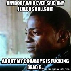 Paid in Full - Anybody who Ever Said Any Jealous BullShit About My Cowboys Is Fucking Dead B..