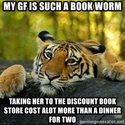 Confession Tiger - My GF is such a book worm Taking her to the discount book store cost alot more than a dinner for two
