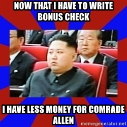 kim jong un - Now that I have to write bonus check I have less money for comrade allen